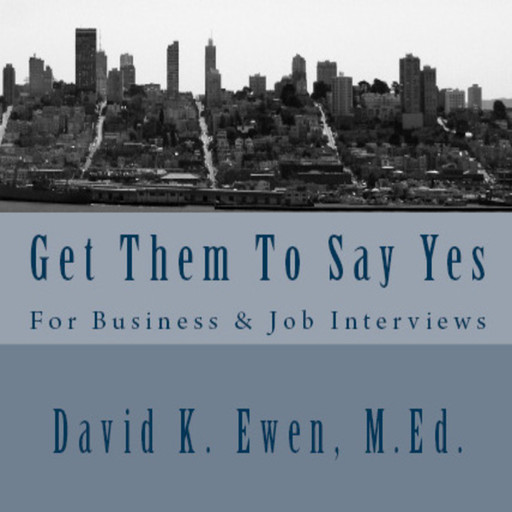 Get Them To Say Yes: For Business & Job Interviews, MEd, David K. Ewen