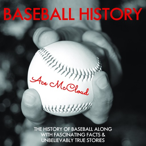 Baseball History: The History of Baseball Along With Fascinating Facts & Unbelievably True Stories, Ace McCloud