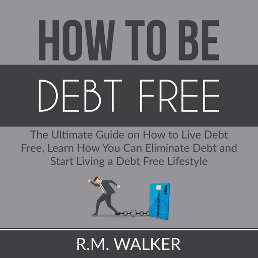 How to Be Debt Free: The Ultimate Guide on How to Live Debt Free, Learn How You Can Eliminate Debt and Start Living a Debt Free Lifestyle, R.M. Walker