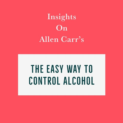Insights on Allen Carr's The Easy Way to Control Alcohol, Swift Reads