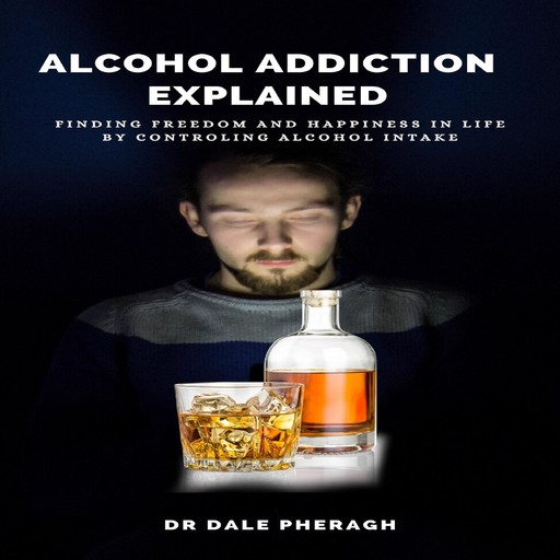 Alcohol Addiction Explained: Finding Freedom and Happiness in Life by Controling Alcohol Intake, Dale Pheragh