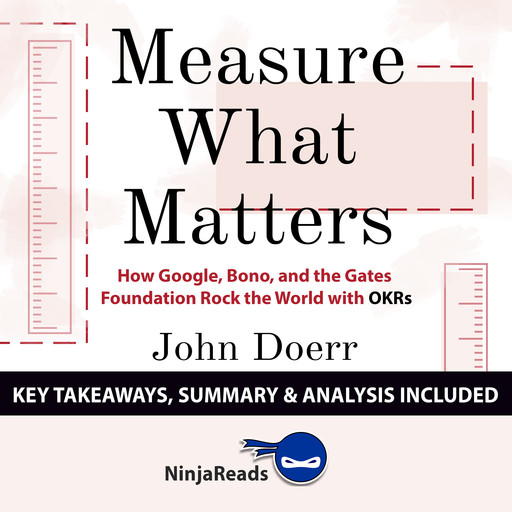 Measure What Matters: How Google, Bono, and the Gates Foundation Rock the World with OKRs by John Doerr: Key Takeaways, Summary & Analysis Included, Ninja Reads