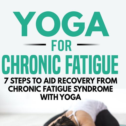 Yoga for Chronic Fatigue: 7 Steps to Aid Recovery from Chronic Fatigue Syndrome with Yoga, Kayla Kurin