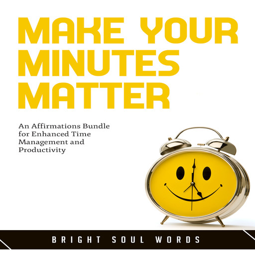 Make Your Minutes Matter: An Affirmations Bundle for Enhanced Time Management and Productivity, Bright Soul Words