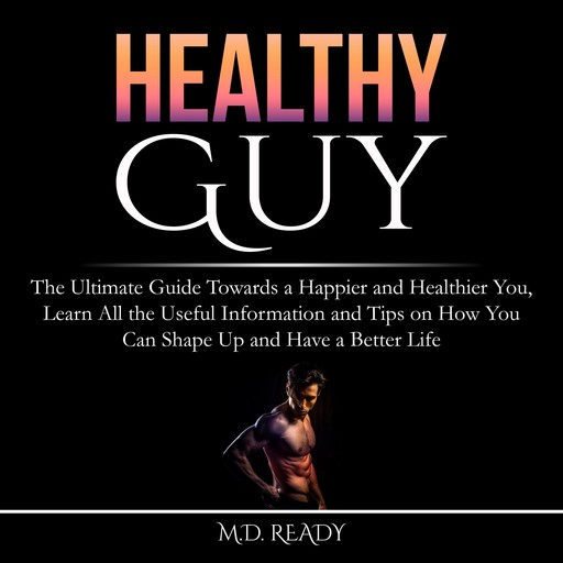 Healthy Guy: The Ultimate Guide Towards a Happier and Healthier You, Learn All the Useful Information and Tips on How You Can Shape Up and Have a Better Life, Ready