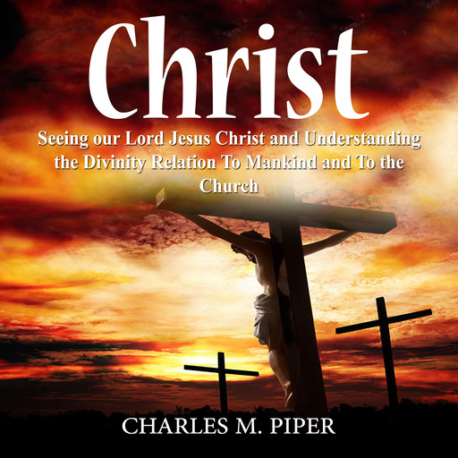 Christ: Seeing our Lord Jesus Christ and Understanding the Divinity Relation To Mankind and To the Church, Charles M. Piper