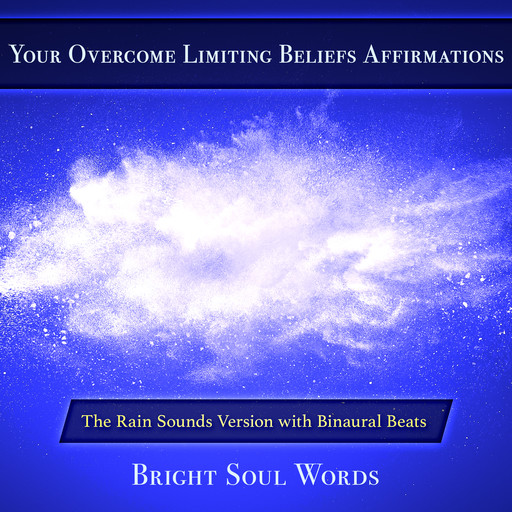 Your Overcome Limiting Beliefs Affirmations: The Rain Sounds Version with Binaural Beats, Bright Soul Words