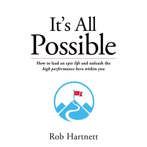 It's all possible - How to lead an epic life and unleash the high performance hero within you, Rob Hartnett