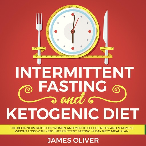Intermittent Fasting and Ketogenic Diet: The Beginners Guide for Women and Men to Feel Healthy and Maximize Weight Loss with Keto-Intermittent Fasting +7 Day Keto Meal Plan, Oliver James