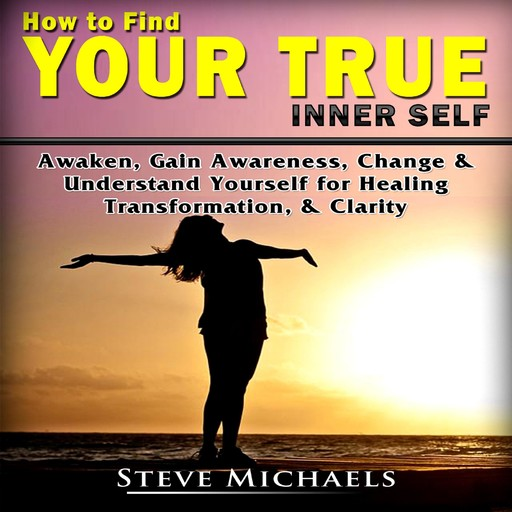 Finding Your Inner Self Guide Discover Who You Are to Heal & Transform Yourself, Steve Michaels