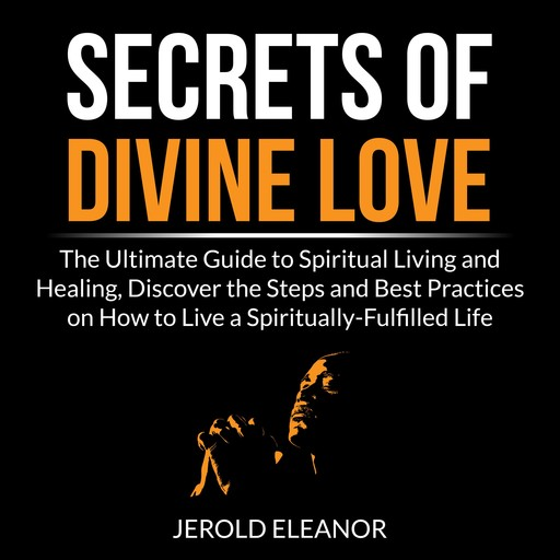 Secrets of Divine Love: The Ultimate Guide to Spiritual Living and Healing, Discover the Steps and Best Practices on How to Live a Spiritually-Fulfilled Life, Jerold Eleanor