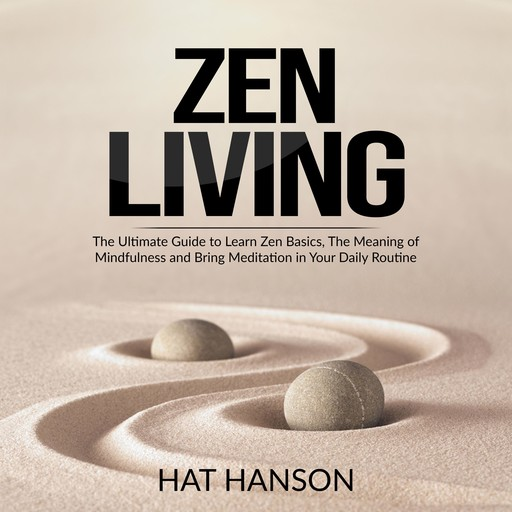 Zen Living: The Ultimate Guide to Learn Zen Basics, The Meaning of Mindfulness and Bring Meditation in Your Daily Routine, Hat Hanson