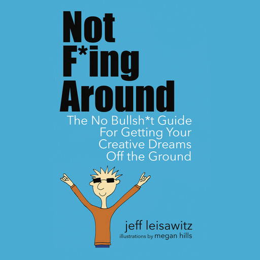 Not F*ing Around— The No Bullsh*t Guide for Getting Your Creative Dreams Off the Ground, Jeff Leisawitz