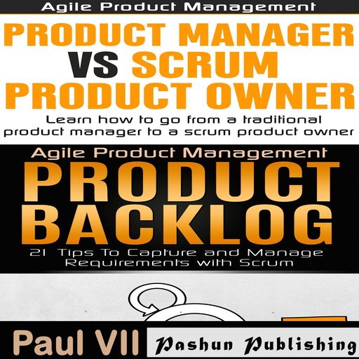 Agile Product Management Box Set: Product Manager vs Scrum Product Owner & Product Backlog 21 Tips, Paul VII