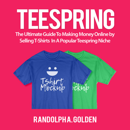 TeeSpring: The Ultimate Guide To Making Money Online by Selling T-Shirts In A Popular Teespring Niche, Randolph A. Golden