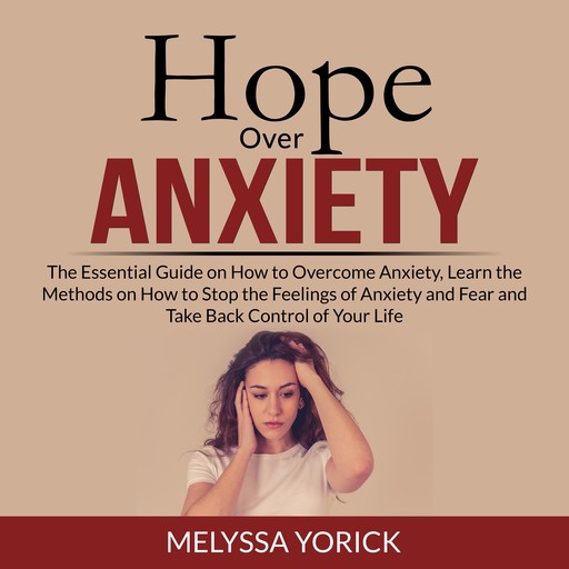 Hope Over Anxiety: The Essential Guide on How to Overcome Anxiety, Learn the Methods on How to Stop the Feelings of Anxiety and Fear and Take Back Control of Your Life, Melyssa Yorick
