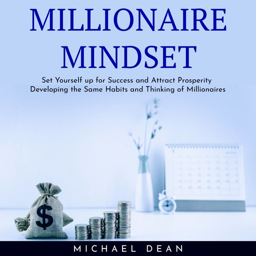 MILLIONAIRE MINDSET : Set Yourself up for Success and Attract Prosperity Developing the Same Habits and Thinking of Millionaires, Michael Dean