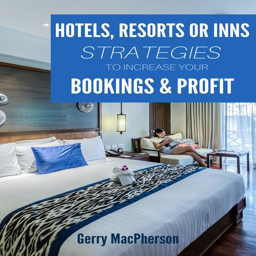 Hotel, Resorts or Inns Strategies to Increase Your Bookings & Profit, Gerry MacPherson