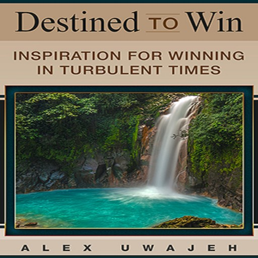 Destined to Win: Inspiration for Winning in Turbulent Times, Alex Uwajeh