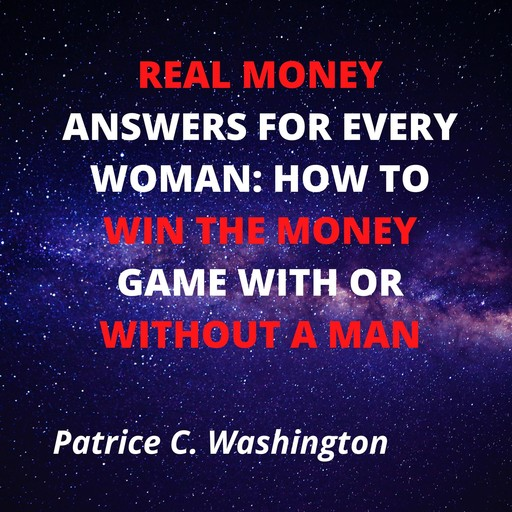 Real Money Answers for Every Woman: How to Win the Money Game With or Without A Man, Patrice C. Washington