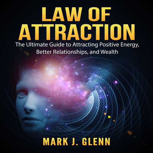 Law of Attraction: The Ultimate Guide to Attracting Positive Energy, Better Relationships, and Wealth, Mark Glenn