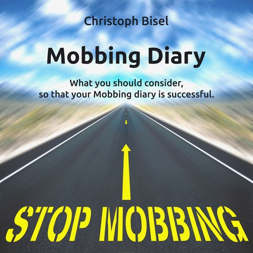 Mobbing Diary - What You Should Consider, so That Your Mobbing Diary Is Successful, Christoph Bisel