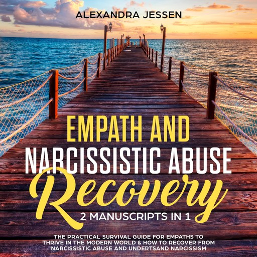 Empath and Narcissistic Abuse Recovery (2 Manuscripts in 1) : The Practical Survival Guide for Empaths to Thrive in the Modern World & How to Recover from Narcissistic Abuse and Understand Narcissism, Alexandra Jessen