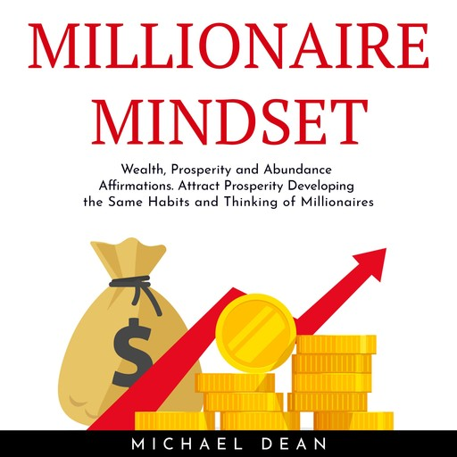 MILLIONAIRE MINDSET: Wealth, Prosperity and Abundance Affirmations. Attract Prosperity Developing the Same Habits and Thinking of Millionaires, Michael Dean