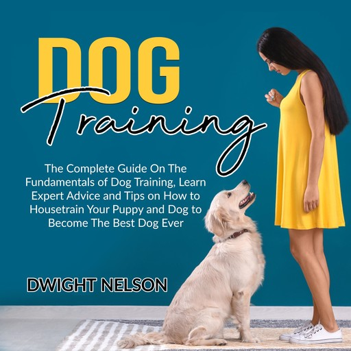Dog Training: The Complete Guide On The Fundamentals of Dog Training, Learn Expert Advice and Tips on How to Housetrain Your Puppy and Dog to Become The Best Dog Ever, Dwight Nelson