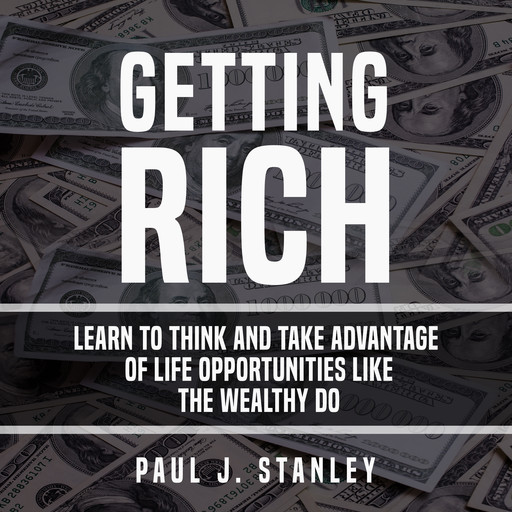 Getting Rich: Learn To Think And Take Advantage of Life Opportunities Like The Wealthy Do, Paul Stanley