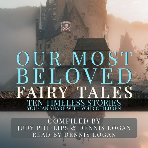 Our Most Beloved Fairy Tales - 10 Timeless Stories You Can Share With Your Children, Dennis Logan, Judy Phillips