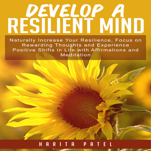Develop a Resilient Mind: Naturally Increase Your Resilience, Focus on Rewarding Thoughts and Experience Positive Shifts in Life with Affirmations and Meditation, Harita Patel