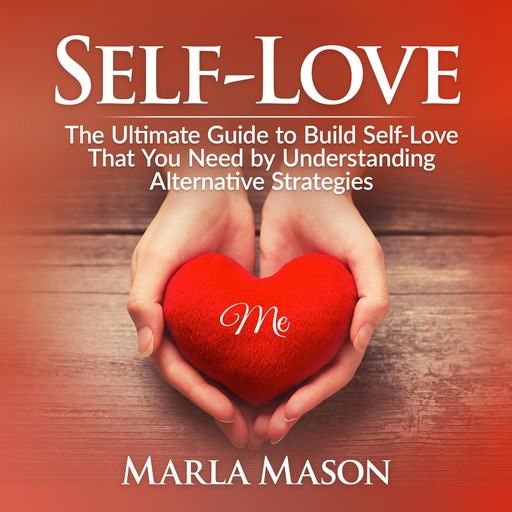 Self-Love: The Ultimate Guide to Build Self-Love That You Need by Understanding Alternative Strategies, Marla Mason