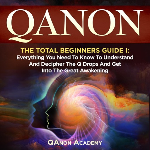 QAnon: The Total Beginners Guide I: Everything You Need To Know To Understand And Decipher The Q Drops And Get Into The Great Awakening, QAnon Academy