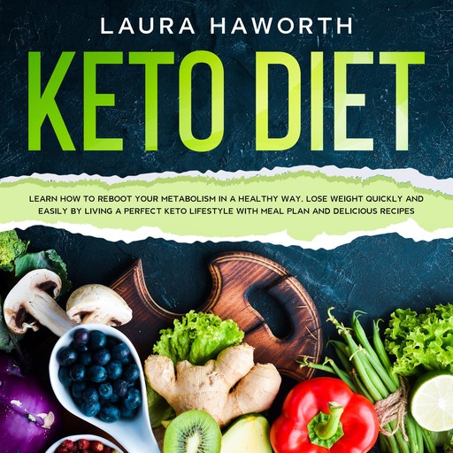KETO DIET: Learn How to Reboot Your Metabolism in a Healthy Way, Lose Weight Quickly and Easily by Living a Perfect Keto Lifestyle with Meal Plan and Delicious Recipes, Laura Haworth