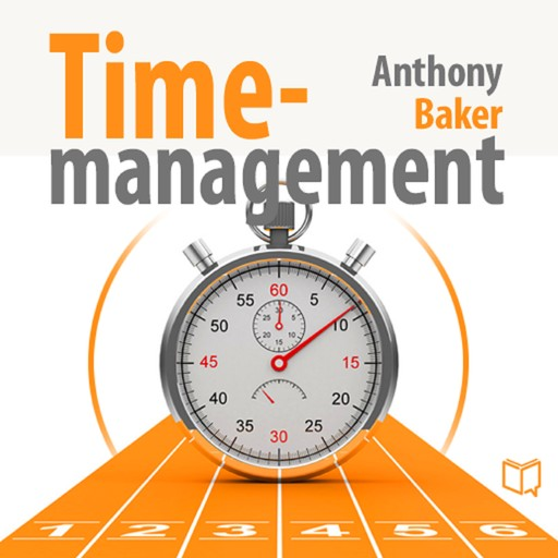 Time Management. Managing Your Time Effectively, Anthony Baker