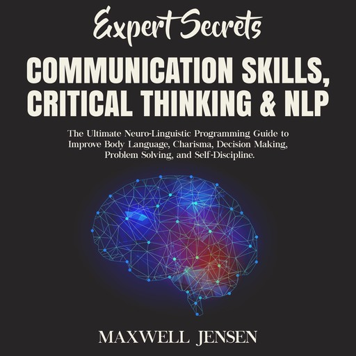 Expert Secrets – Communication Skills, Critical Thinking & NLP: The Ultimate Neuro-Linguistic Programming Guide to Improve Body Language, Charisma, Decision Making, Problem Solving, and Self-Discipline, Maxwell Jensen