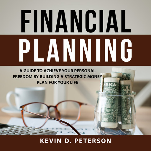 Financial Planning: A Guide To Achieve Your Personal Freedom By Building A Strategic Money Plan For Your Life, Kevin D. Peterson