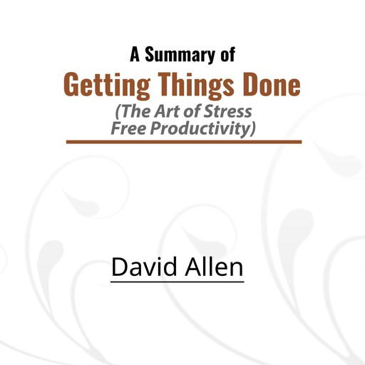 A Summary of Getting Things Done, David Allen