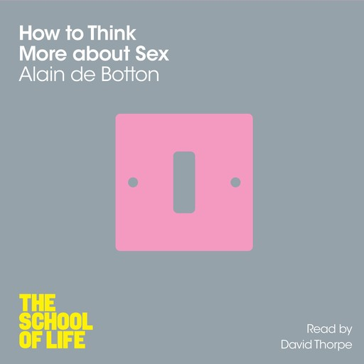 How To Think More About Sex, Alain de Botton, The School of Life