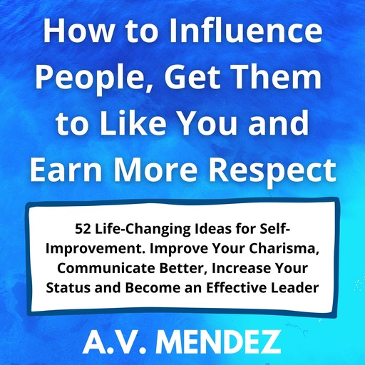 How to Influence People, Get Them to Like You and Earn More Respect: 52 Life-Changing Ideas for Self-Improvement. Improve Your Charisma, Communicate Better, Increase Your Status and Become an Effective Leader, A.V. Mendez