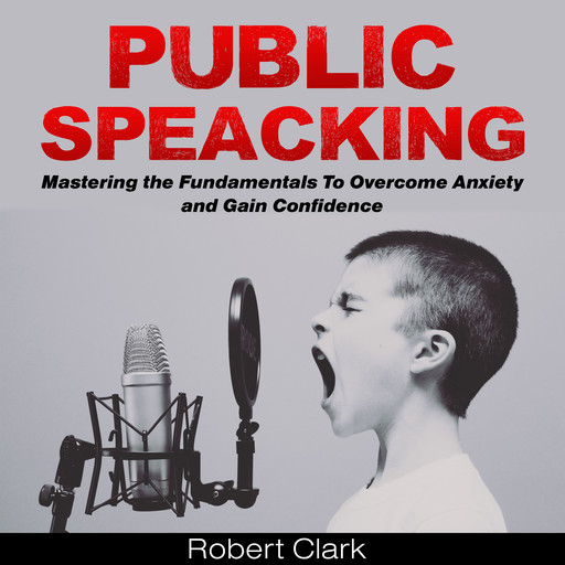 Public Speaking: Mastering the Fundamentals To Overcome Anxiety and Gain Confidence, Robert Clark