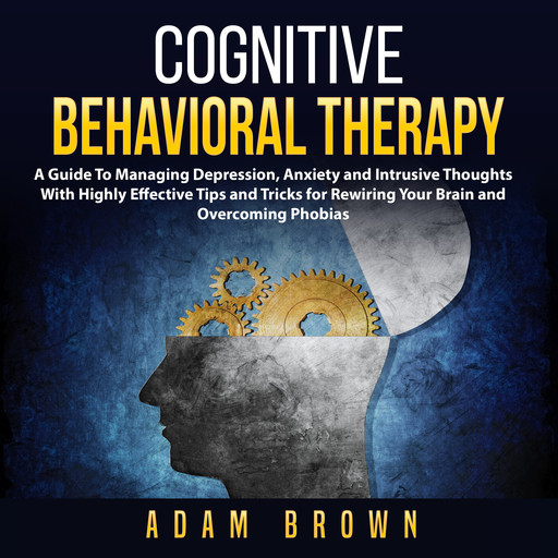 Cognitive Behavioral Therapy: A Guide To Managing Depression, Anxiety and Intrusive Thoughts With Highly Effective Tips and Tricks for Rewiring Your Brain and Overcoming Phobias, Adam Brown