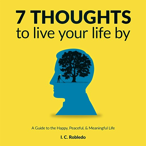 7 Thoughts to Live Your Life By, I.C. Robledo