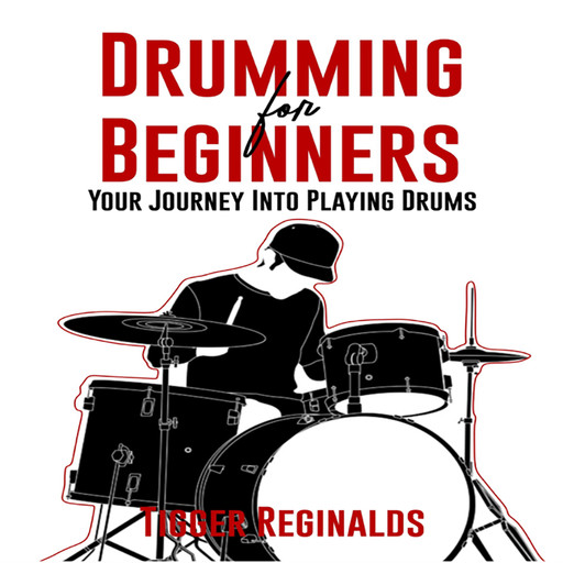 Drumming for Beginners - Your Journey Into Playing Drums, Tigger Reginalds