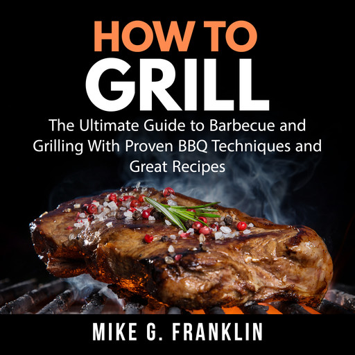 How To Grill: The Ultimate Guide to Barbecue and Grilling With Proven BBQ Techniques and Great Recipes, Mike G. Franklin