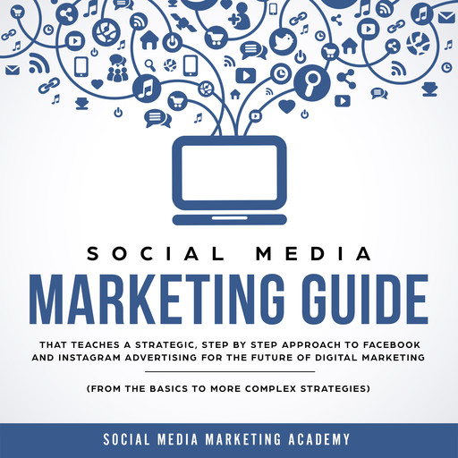 Social Media Marketing Guide that teaches a Strategic, Step by Step Approach to Facebook and Instagram Advertising for the Future of Digital Marketing (from the Basics to more complex Strategies), Social Media Marketing Academy