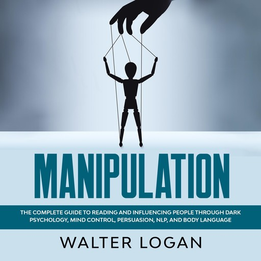 Manipulation: The Complete Guide to Reading and Influencing People through Dark Psychology, Mind Control, Persuasion, NLP, and Body Language, Walter Logan