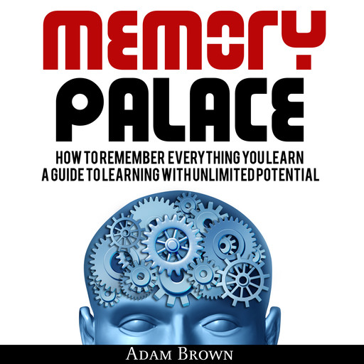 Memory Palace: How To Remember Everything You Learn; A Guide To Learning With Unlimited Potential, Adam Brown