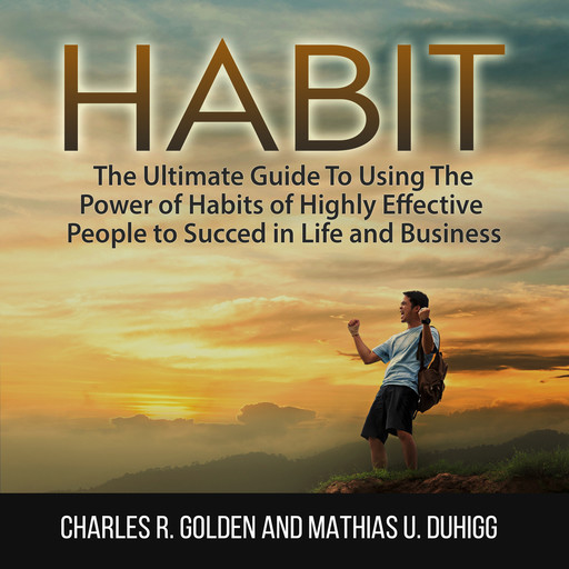 Habit: The Ultimate Guide To Using The Power of Habits of Highly Effective People to Succed in Life and Business, Charles R. Golden, Mathias U. Duhigg